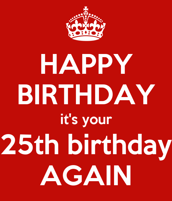 [Image: happy-birthday-it-s-your-25th-birthday-again.png]
