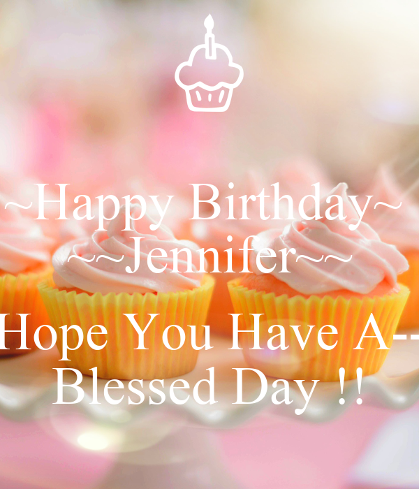 ~Happy Birthday~ ~~Jennifer~~ Hope You Have A-- Blessed