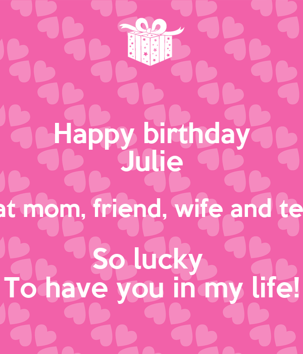 Happy Birthday Julie A Great Mom Friend Wife And Teacher So Lucky