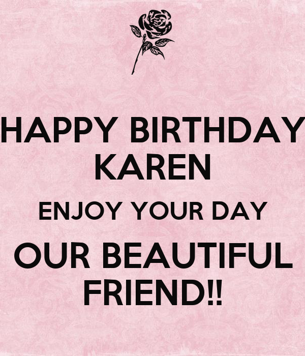 HAPPY BIRTHDAY KAREN ENJOY YOUR DAY OUR BEAUTIFUL FRIEND