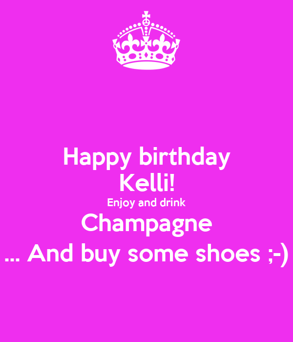 happy birthday kelli Happy birthday Kelli! Enjoy and drink Champagne  And buy some  happy birthday kelli