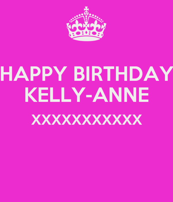 Happy Birthday Kelly Anne Xxxxxxxxxxx Poster Angee Keep Calm O Matic