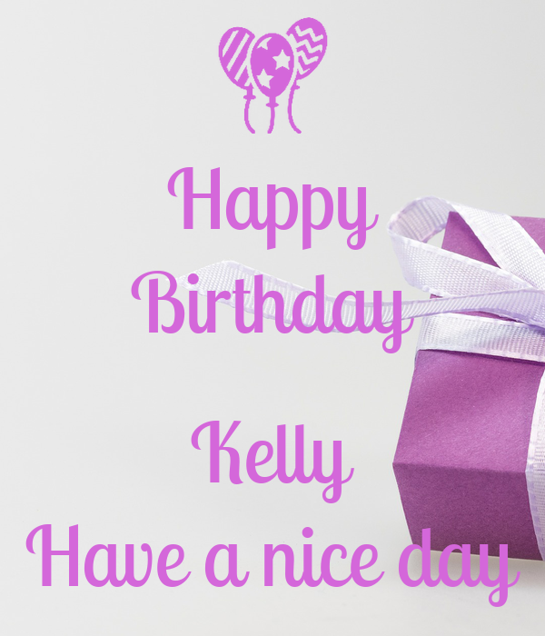 Happy Birthday Kelly Have A Nice Day Poster Ria Keep Calm O Matic