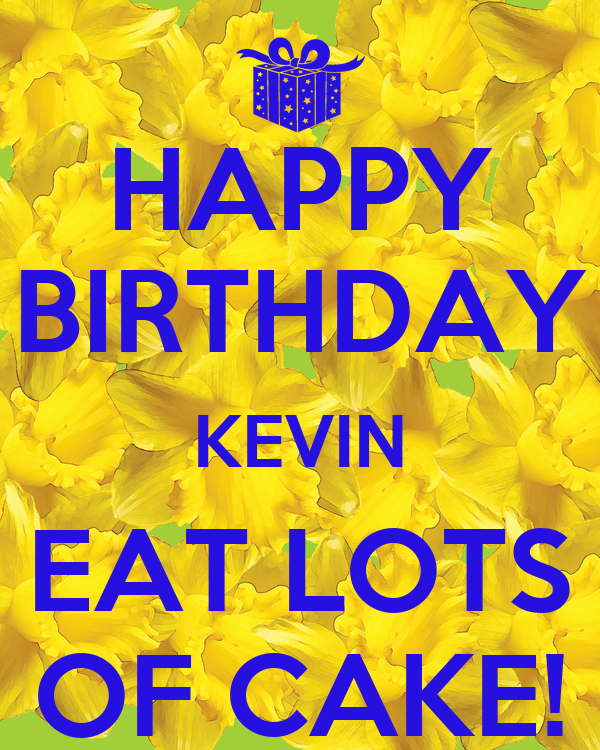 HAPPY BIRTHDAY KEVIN EAT LOTS OF CAKE! - KEEP CALM AND ...