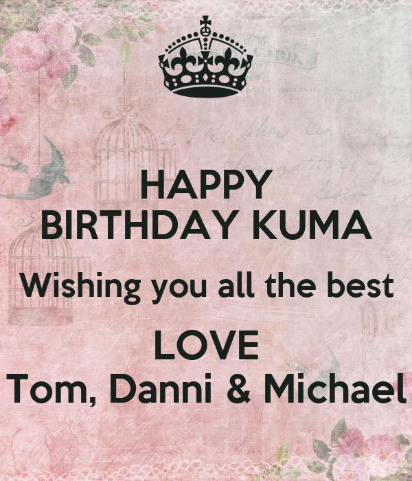 Happy Birthday Kuma Wishing You All The Best Love Tom Happy Birthday I Wish You All The Best In