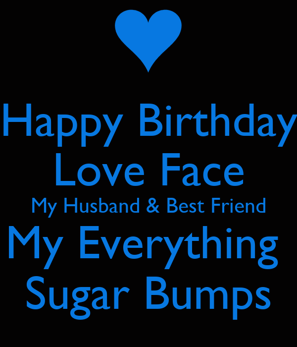happy birthday love face my husband best friend my everything