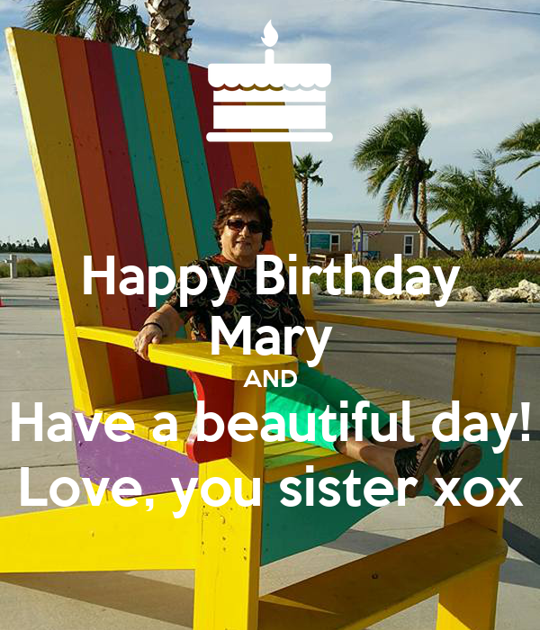 Happy Birthday Mary AND Have A Beautiful Day! Love, You