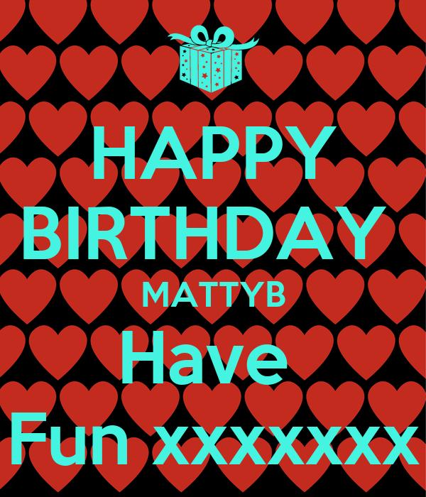 HAPPY BIRTHDAY MATTYB Have Fun xxxxxxx Poster | Ellie | Keep Calm-o ...