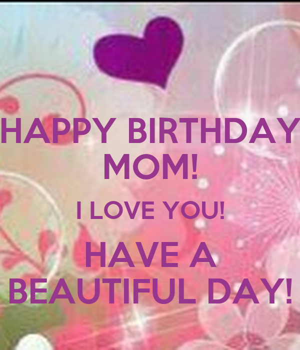 HAPPY BIRTHDAY MOM! I LOVE YOU! HAVE A BEAUTIFUL DAY