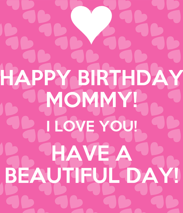 HAPPY BIRTHDAY MOMMY! I LOVE YOU! HAVE A BEAUTIFUL DAY