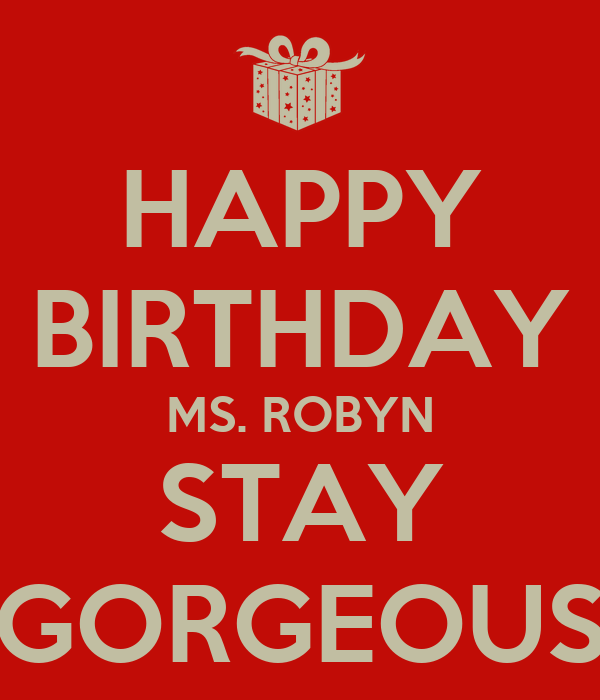 HAPPY BIRTHDAY MS. ROBYN STAY GORGEOUS - KEEP CALM AND CARRY ON Image ...: www.keepcalm-o-matic.co.uk/p/happy-birthday-ms-robyn-stay-gorgeous