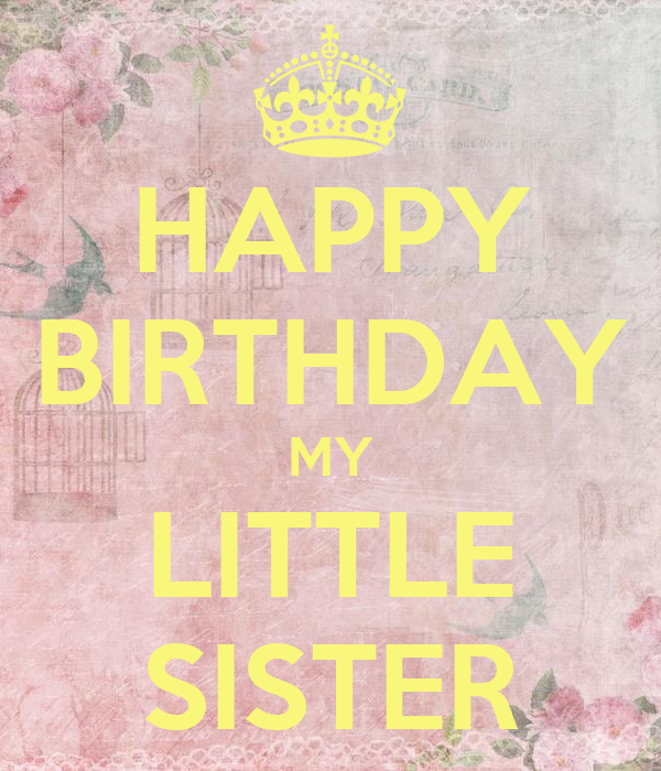 HAPPY BIRTHDAY MY LITTLE SISTER - KEEP CALM AND CARRY ON Image ...