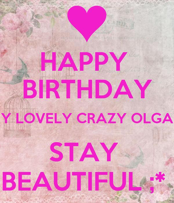 happy birthday my lovely crazy olga stay beautiful