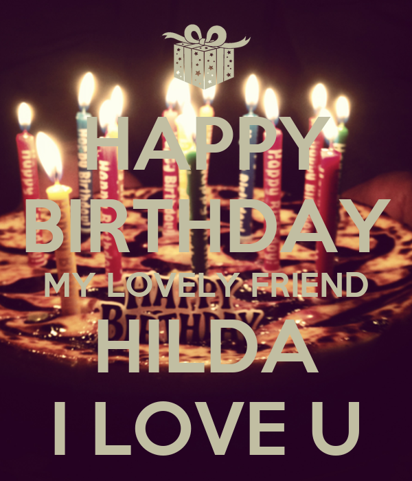 HAPPY BIRTHDAY MY LOVELY FRIEND HILDA I LOVE U - KEEP CALM AND CARRY ...