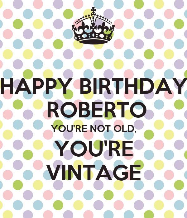 HAPPY BIRTHDAY ROBERTO YOU'RE NOT OLD, YOU'RE VINTAGE