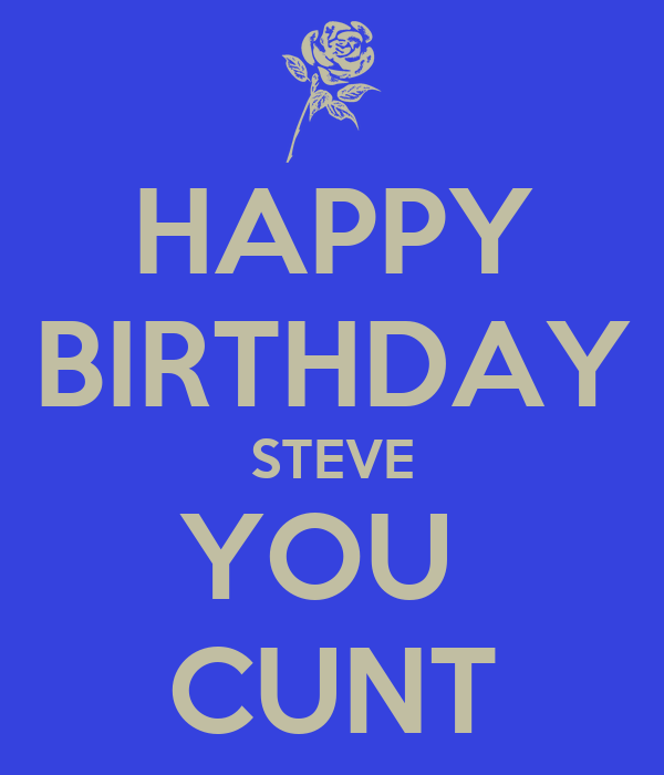 happy birthday steve you cunt poster tom keep calm o matic. Black Bedroom Furniture Sets. Home Design Ideas
