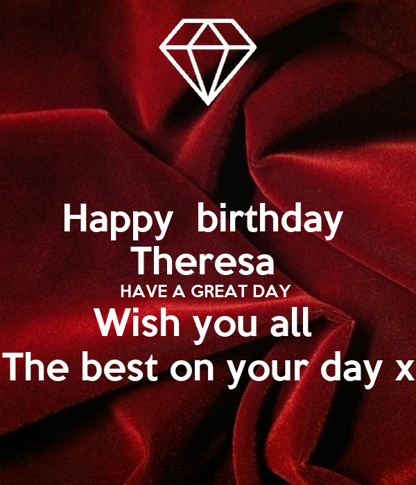 Happy Birthday Theresa HAVE A GREAT DAY Wish You All The