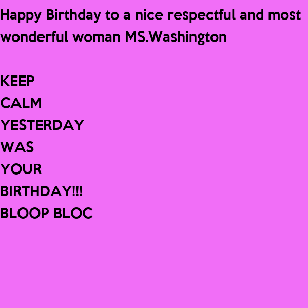 happy birthday to a nice respectful and most wonderful woman mswashington keep calm yesterday