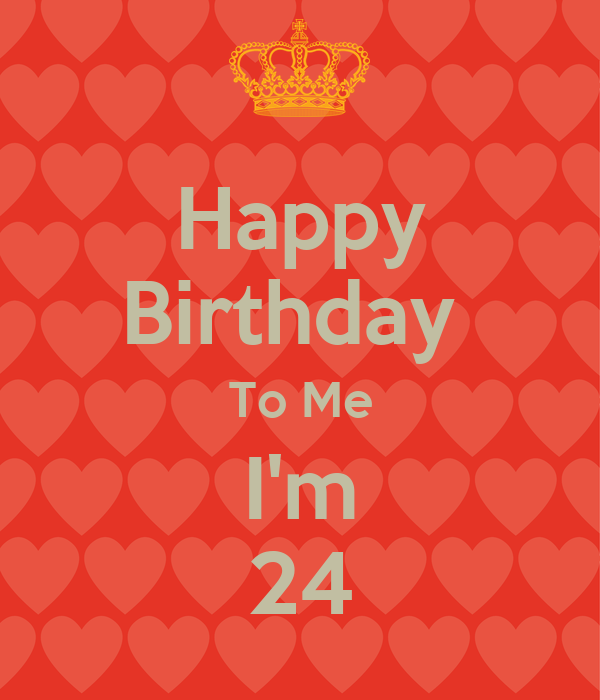 Happy Birthday To Me I'm 24 Poster | a | Keep Calm-o-Matic