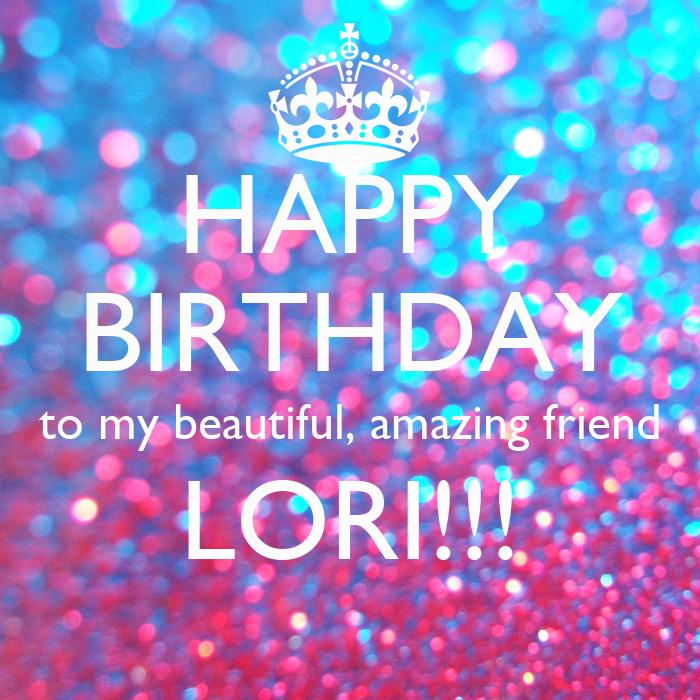 HAPPY BIRTHDAY To My Beautiful, Amazing Friend LORI