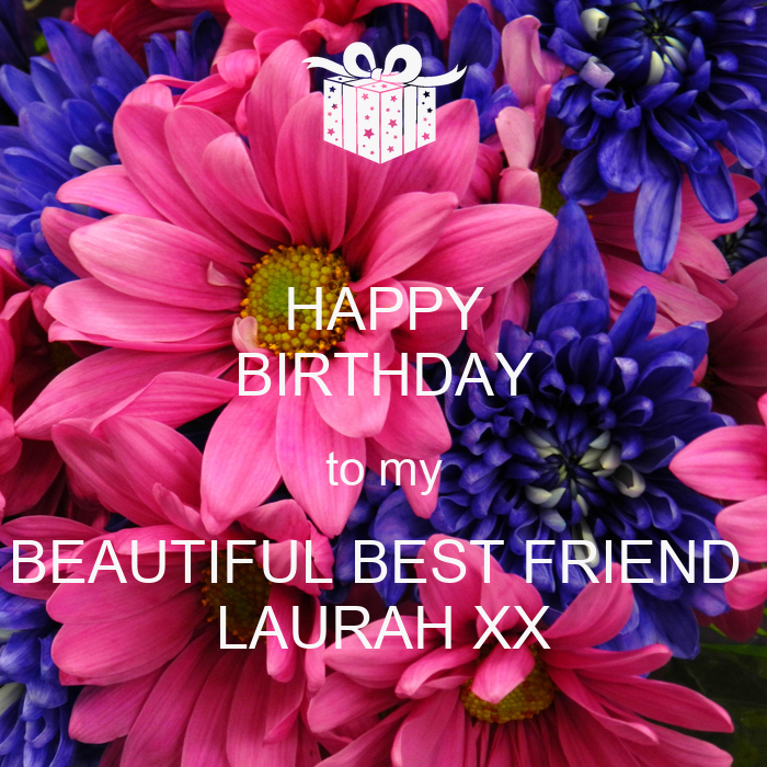 HAPPY BIRTHDAY To My BEAUTIFUL BEST FRIEND LAURAH XX