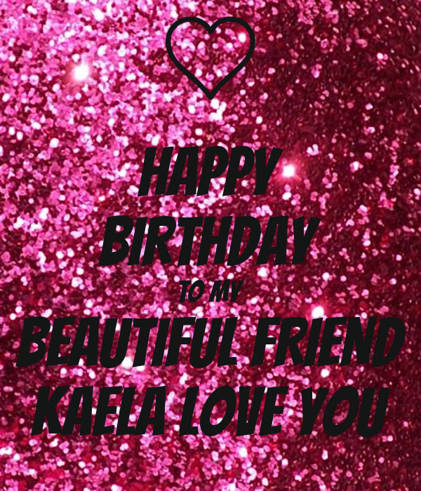 Happy 24th Birthday You Are A Beautiful Loving: HAPPY BIRTHDAY TO MY BEAUTIFUL FRIEND KAELA LOVE YOU