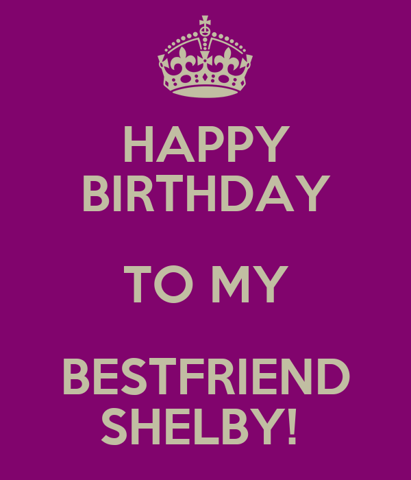 HAPPY BIRTHDAY TO MY BESTFRIEND SHELBY! Poster