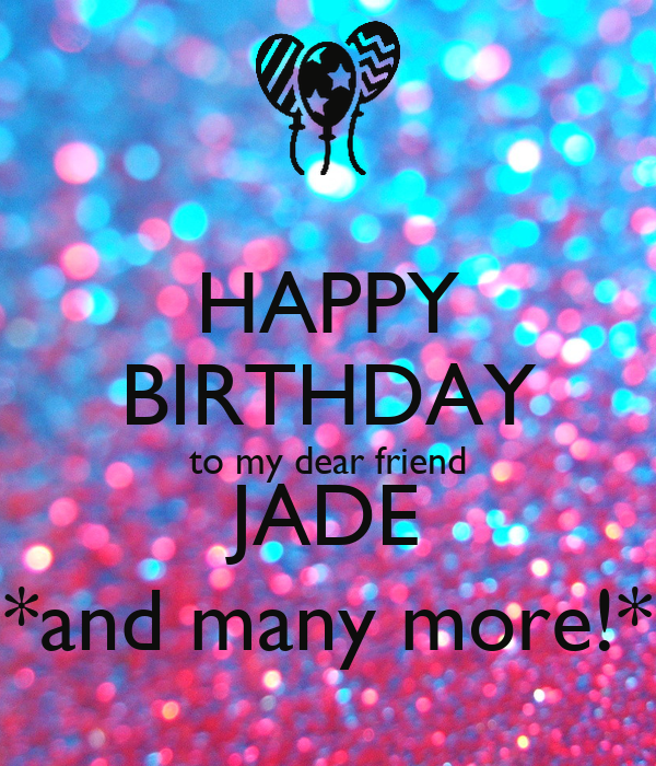 HAPPY BIRTHDAY To My Dear Friend JADE *and Many More