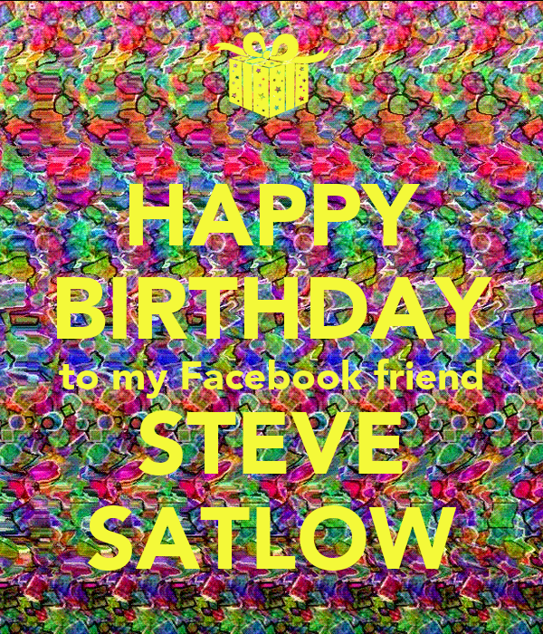 happy birthday to my facebook friend steve satlow keep. Black Bedroom Furniture Sets. Home Design Ideas