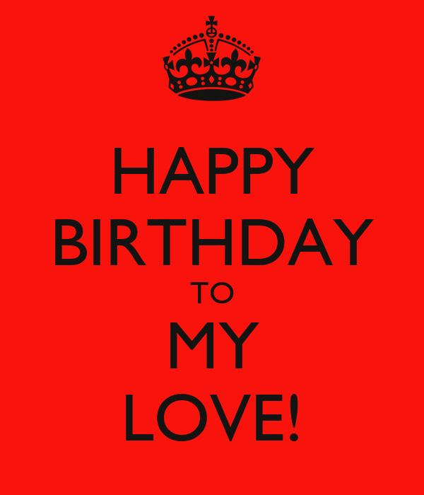 HAPPY BIRTHDAY TO MY LOVE! - KEEP CALM AND CARRY ON Image ...