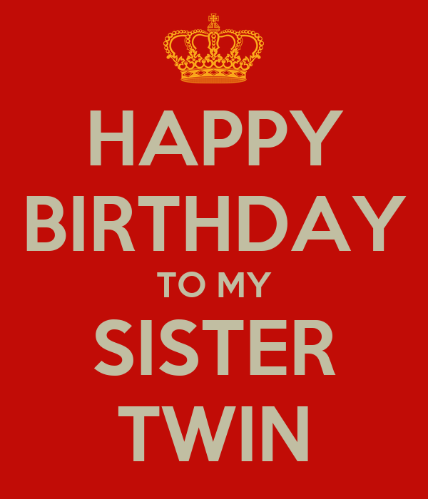 HAPPY BIRTHDAY TO MY SISTER TWIN