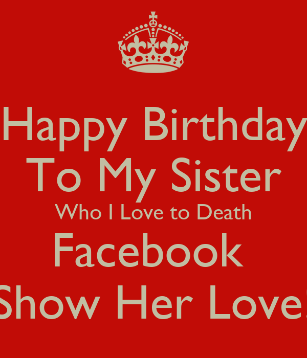 Happy Birthday To My Sister Who I Love To Death Facebook Show Her