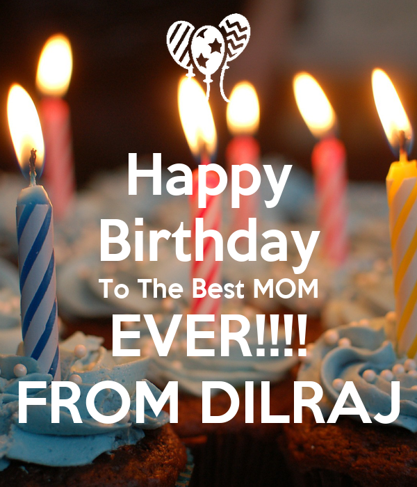 happy birthday to the best mom ever from dilraj