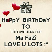 HaPpY BiRThDaY TO THE LOVE OF MY LIFE Ma FaZi LOVE U LOTS ...