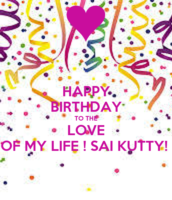 Happy Birthday To The Love Of My Life Sai Kutty Poster Lakshmananv7 Keep Calm O Matic This free original version by 1 happy birthday replaces the traditional happy birthday to you song and can be downloaded free as a mp3, posted to facebook or sent as a birthday link. life sai kutty poster