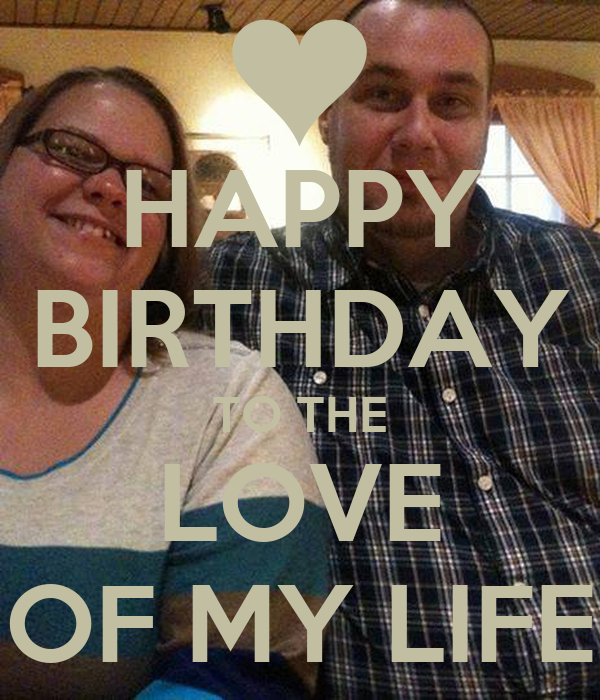 HAPPY BIRTHDAY TO THE LOVE OF MY LIFE Poster | Mike | Keep ...
