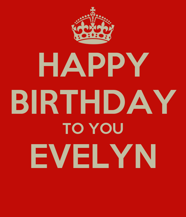 HAPPY BIRTHDAY TO YOU EVELYN - KEEP CALM AND CARRY ON Image Generator: https://keepcalm-o-matic.co.uk/p/happy-birthday-to-you-evelyn