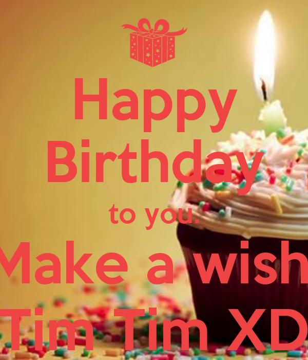 Happy Birthday To You. Make A Wish, Tim Tim XD