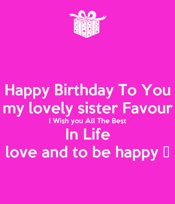 Happy Birthday To You My Lovely Sister Favour I Wish You Wishing Happy Birthday To My Lovely