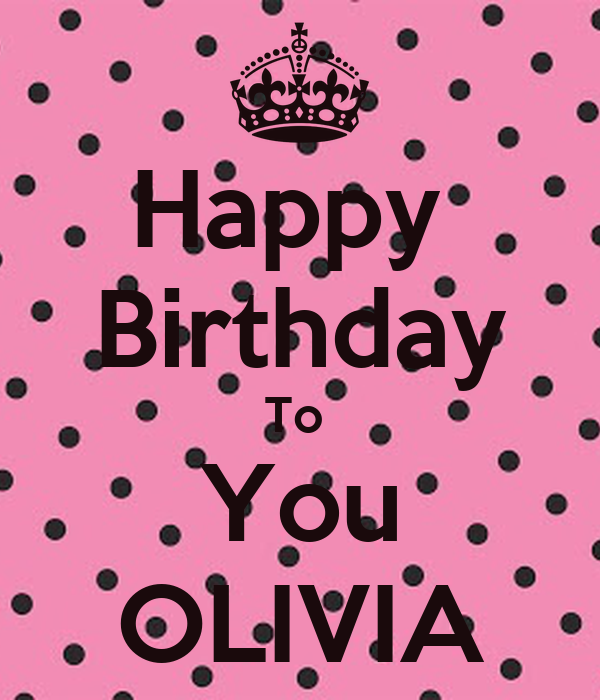 Happy Birthday To You OLIVIA - KEEP CALM AND CARRY ON Image Generator: keepcalm-o-matic.co.uk/p/happy-birthday-to-you-olivia-2