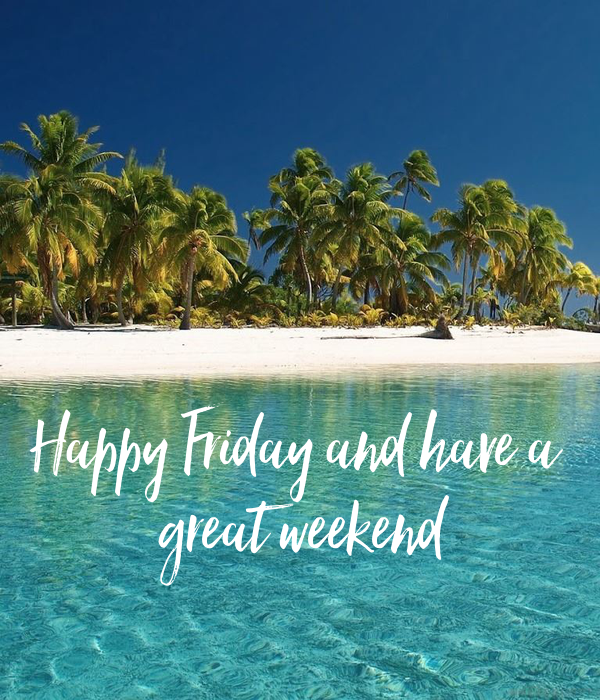 happy friday and have a great weekend
