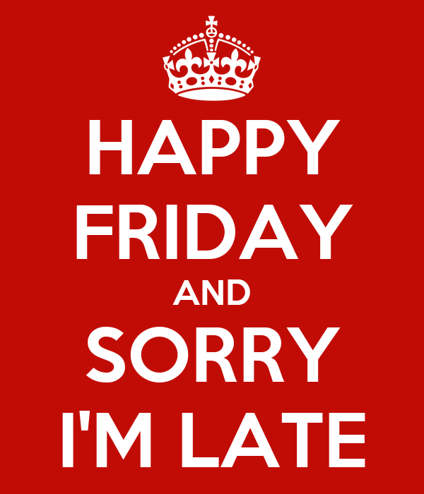 happy-friday-and-sorry-i-m-late.png
