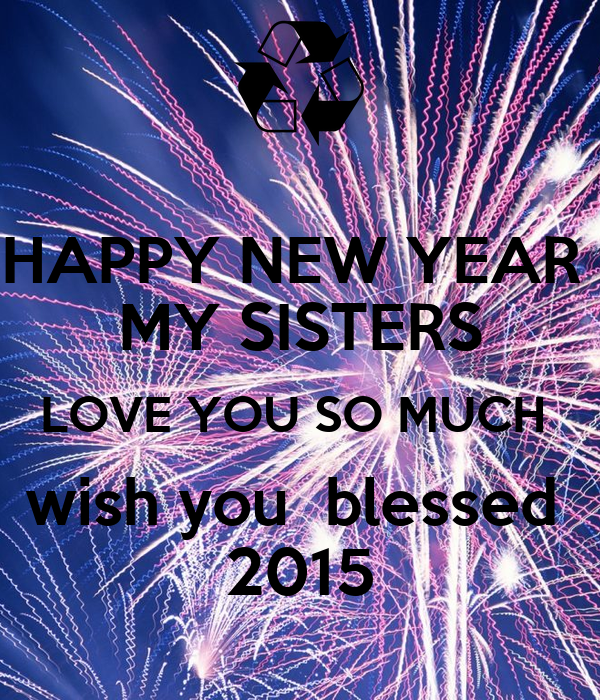 happy new year my sisters love you so much wish you blessed 2015
