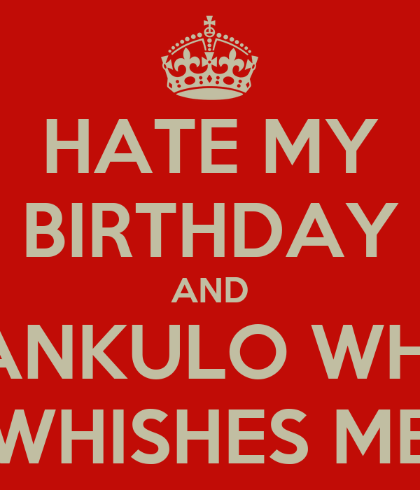 Hate my Birthday Hate my Birthday And Fankulo