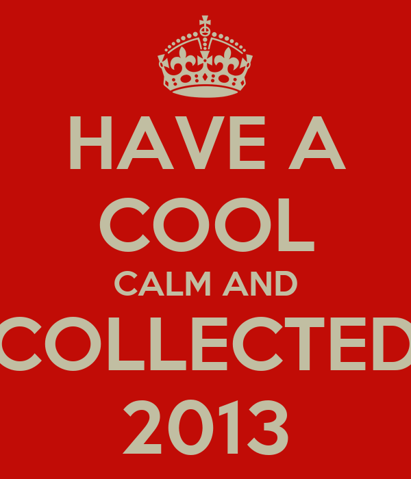 have a cool calm and collected 2013 keep calm and carry