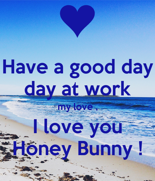 Have A Good Day Day At Work My Love I Love You Honey Bunny