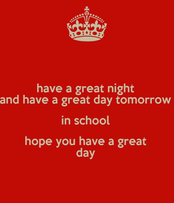 have a great night and have a great day tomorrow in school hope you have a