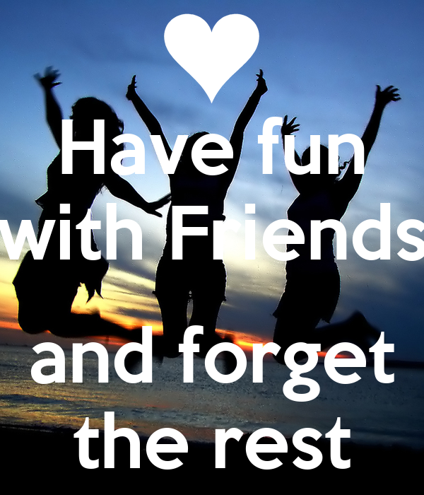 Have fun with Friends and forget the rest - KEEP CALM AND ...