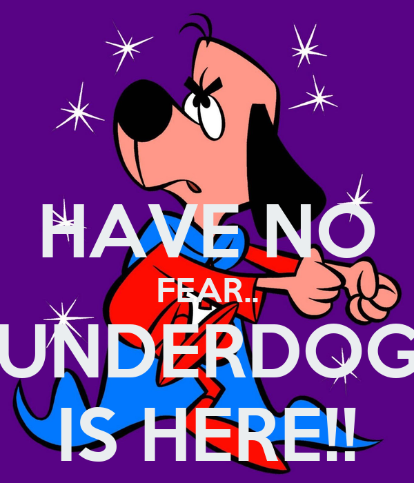 [Image: have-no-fear-underdog-is-here.png]