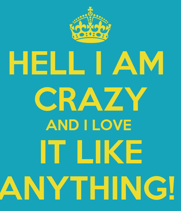 HELL I AM CRAZY AND I LOVE IT LIKE ANYTHING! - KEEP CALM AND CARRY ...